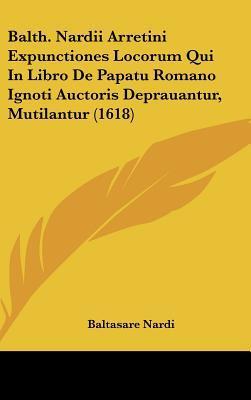 Balth. Nardii Arretini Expunctiones Locorum Qui in Libro de Papatu Romano Ignoti Auctoris Deprauantur, Mutilantur (1618)