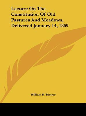 Lecture On The Constitution Of Old Pastures And Meadows, Delivered January 14, 1869