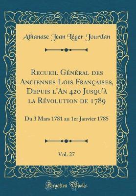 Recueil Général des Anciennes Lois Françaises, Depuis l'An 420 Jusqu'à la Révolution de 1789, Vol. 27