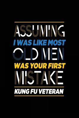 Assuming I Was Like Most Old Men Was Your First Mistake Kung Fu Veteran