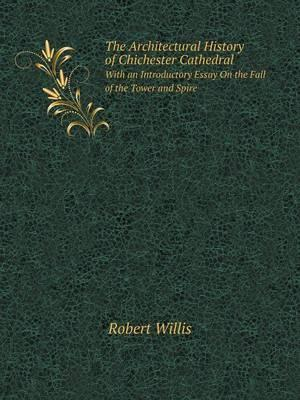 The Architectural History of Chichester Cathedral with an Introductory Essay on the Fall of the Tower and Spire