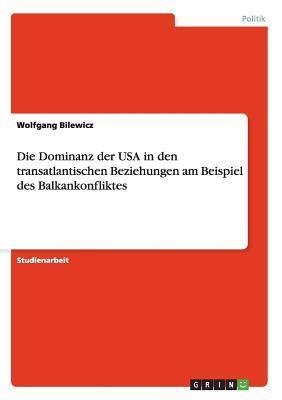 Die Dominanz der USA in den transatlantischen Beziehungen am Beispiel des Balkankonfliktes