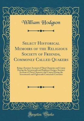 Select Historical Memoirs of the Religious Society of Friends, Commonly Called Quakers