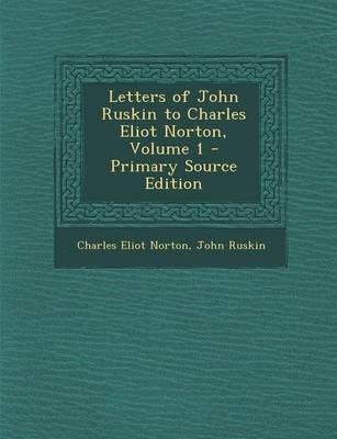 Letters of John Ruskin to Charles Eliot Norton, Volume 1