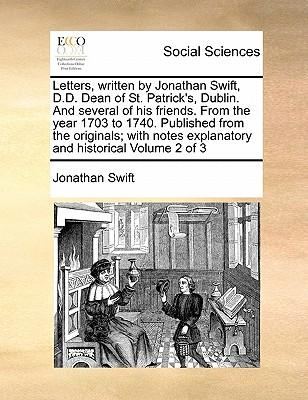 Letters, Written by Jonathan Swift, D.D. Dean of St. Patrick's, Dublin. and Several of His Friends. from the Year 1703 to 1740. Published from the Ori