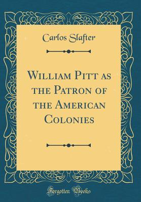 William Pitt as the Patron of the American Colonies (Classic Reprint)