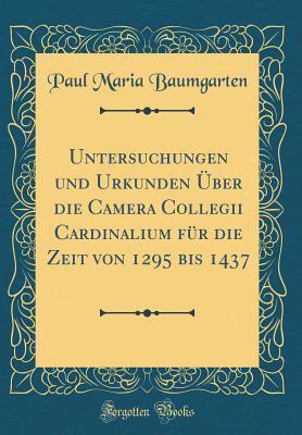 Untersuchungen und Urkunden ¿er die Camera Collegii Cardinalium f¿r die Zeit von 1295 bis 1437 (Classic Reprint)