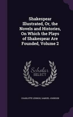 Shakespear Illustrated, Or, the Novels and Histories, on Which the Plays of Shakespear Are Founded, Volume 2