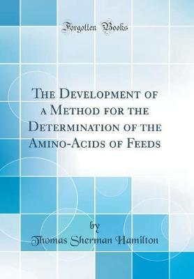 The Development of a Method for the Determination of the Amino-Acids of Feeds (Classic Reprint)
