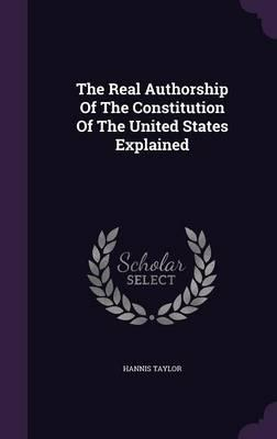 The Real Authorship of the Constitution of the United States Explained