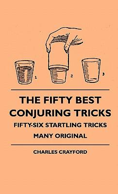 The Fifty Best Conjuring Tricks - Fifty-Six Startling Tricks Many Original