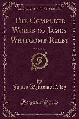 The Complete Works of James Whitcomb Riley, Vol. 10 of 10 (Classic Reprint)
