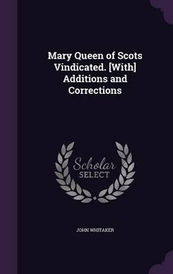 Mary Queen of Scots Vindicated. [With] Additions and Corrections