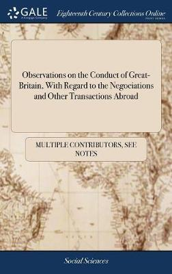 Observations on the Conduct of Great-Britain, with Regard to the Negociations and Other Transactions Abroad
