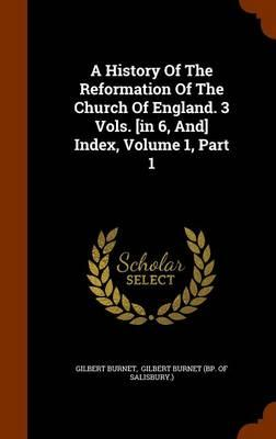 A History of the Reformation of the Church of England. 3 Vols. [In 6, And] Index, Volume 1, Part 1