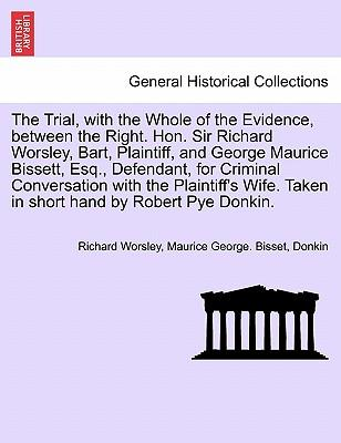 The Trial, with the Whole of the Evidence, between the Right. Hon. Sir Richard Worsley, Bart, Plaintiff, and George Maurice Bissett, Esq., Defendant, ... Taken in short hand by Robert Pye Donkin