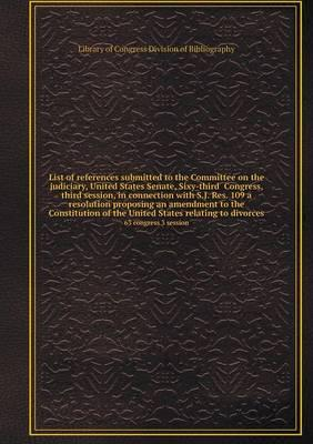 List of References Submitted to the Committee on the Judiciary, United States Senate, Sixy-Third Congress, Third Session, in Connection with S.J. Res. ... of the United States Relating to Divorces 63