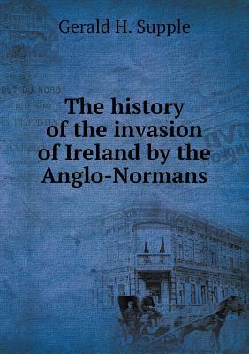 The History of the Invasion of Ireland by the Anglo-Normans