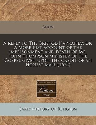 A Reply to the Bristol-Narratiev; Or, a More Just Account of the Imprisonment and Death of Mr. John Thompson Minister of the Gospel Given Upon the Credit of an Honest Man. (1675)