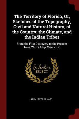 The Territory of Florida, Or, Sketches of the Topography, Civil and Natural History, of the Country, the Climate, and the Indian Tribes