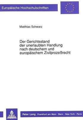 Der Gerichtsstand der unerlaubten Handlung nach deutschem und europäischem Zivilprozeßrecht