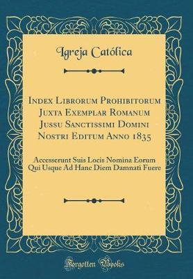 Index Librorum Prohibitorum Juxta Exemplar Romanum Jussu Sanctissimi Domini Nostri Editum Anno 1835