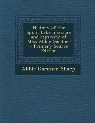 History of the Spirit Lake Massacre and Captivity of Miss Abbie Gardner