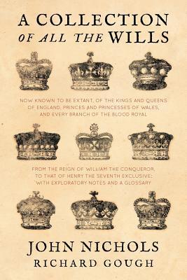 A Collection of All the Wills, Now Known to Be Extant, of the Kings and Queens of England, Princes and Princesses of Wales, and Every Branch of The ... With Explanatory Notes and a Glossary
