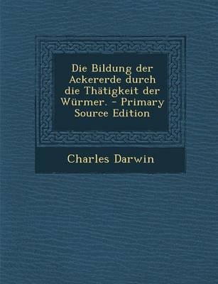 Die Bildung Der Ackererde Durch Die Thatigkeit Der Wurmer. - Primary Source Edition