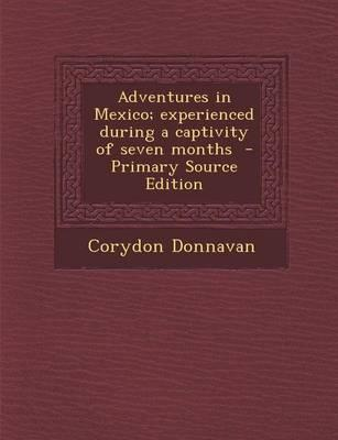 Adventures in Mexico; Experienced During a Captivity of Seven Months - Primary Source Edition