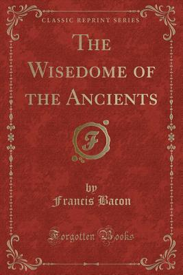The Wisedome of the Ancients (Classic Reprint)