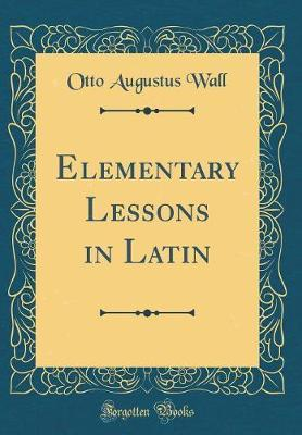 Elementary Lessons in Latin (Classic Reprint)