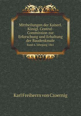 Mittheilungen Der Kaiserl. Konigl. Central-Commission Zur Erforschung Und Erhaltung Der Baudenkmale Band 6. Jahrgang 1861
