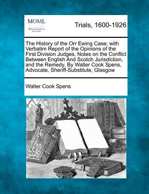 The History of the Orr Ewing Case; With Verbatim Report of the Opinions of the First Division Judges, Notes on the Conflict Between English and Scotch ... Spens, Advocate, Sheriff-Substitute, Glasgow