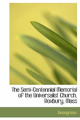 The Semi-Centennial Memorial of the Universalist Church, Roxbury, Mass