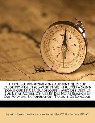 Haiti, Ou, Renseignemens Authentiques Sur L'Abolition de L'Esclavage Et Ses Resultats a Saint-Domingue Et a la Guadeloupe,