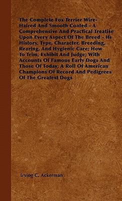The Complete Fox Terrier Wire-Haired And Smooth Coated - A Comprehensive And Practical Treatise Upon Every Aspect Of The Breed - Its History, Type, ... Exhibit And Judge; With Accounts Of Famous Ea