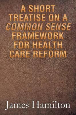 A Short Treatise on a Common Sense Framework for Health Care Reform