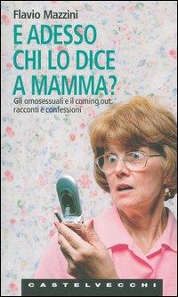 E adesso chi lo dice a mamma? Gli omosessuali e il coming out: racconti e confessioni