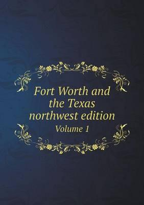 Fort Worth and the Texas Northwest Edition Volume 1
