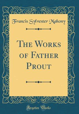 The Works of Father Prout (Classic Reprint)
