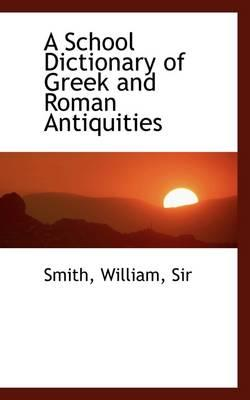 A School Dictionary of Greek and Roman Antiquities