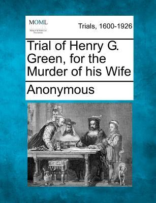 Trial of Henry G. Green, for the Murder of His Wife