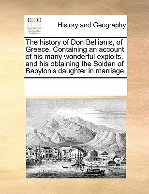 The History of Don Bellianis, of Greece. Containing an Account of His Many Wonderful Exploits, and His Obtaining the Soldan of Babylon's Daughter in M