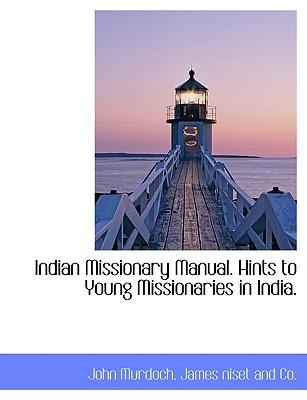 Indian Missionary Manual. Hints to Young Missionaries in India
