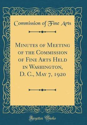 Minutes of Meeting of the Commission of Fine Arts Held in Washington, D. C., May 7, 1920 (Classic Reprint)