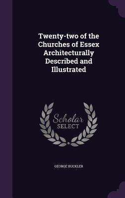Twenty-Two of the Churches of Essex Architecturally Described and Illustrated