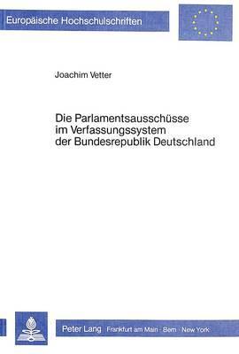 Die Parlamentsausschüsse im Verfassungssystem der Bundesrepublik Deutschland