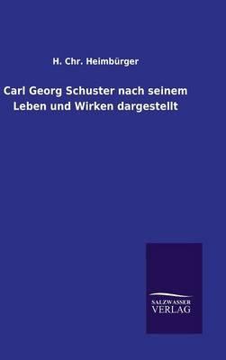 Carl Georg Schuster nach seinem Leben und Wirken dargestellt