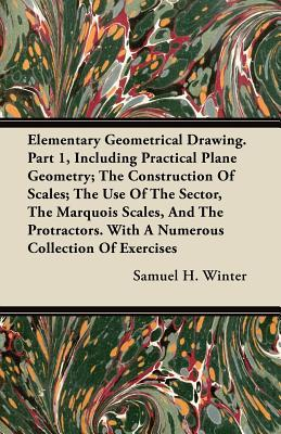 Elementary Geometrical Drawing. Part 1, Including Practical Plane Geometry; The Construction Of Scales; The Use Of The Sector, The Marquois Scales, ... With A Numerous Collection Of Exercises